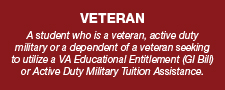 A student who is a veteran, active duty military or a dependent of a veteran seeking to utilize a VA Educational Entitlement (GI Bill) or Active Duty Military Tuition Assistance.
