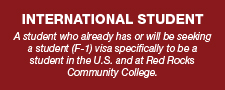 A student who already has or will be seeking a student (F-1) visa specifically to be a student in the U.S. and at Red Rocks Community College.