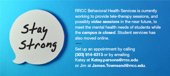 RRCC Behavioral Health Services is currently working to provide tele-therapy sessions, and possibly video sessions in the near future, to meet the mental health needs of students while the campus is closed and student services has moved on-line. If students are interested in tele- or video counseling sessions at RRCC, please contact us by leaving a voicemail on Katey Parsons' direct line at 303-914-6313 and either Katey Parsons, LPC, or Jim Townsend, LPC, will outreach those students to set up an appointmen