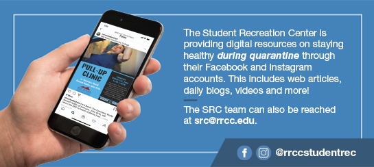 The Student Recreation Center is providing digital resources on staying healthy during quarantine through their Facebook and Instagram accounts @rrccstudentrec. This includes web articles, daily blogs, videos and more.  The SRC team can also be reached at src@rrcc.edu.