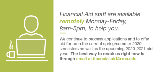 Financial Aid staff are available remotely Monday-Friday, 8am-5pm, to help you.  We continue to process applications and to offer aid for both the current spring/summer 2020 semesters as well as the upcoming 2020-2021 aid year.  The best way to reach us right now is through email at financial.aid@rrcc.ed.  If you have an RRCC-issued student email account, please use that account so that we can provide you with specific information about your financial aid file.