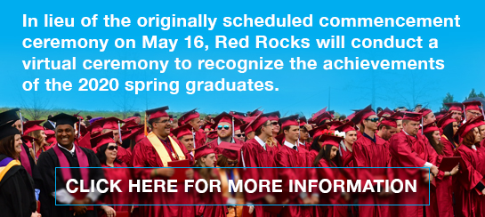 In lieu of the originally scheduled commencement ceremony on May 16, Red Rocks will conduct a virtual ceremony to recognize the achievements of the 2020 spring graduates. Click Here for more information