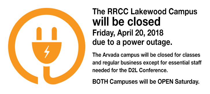The RRCC Lakewood Campus will be closed Friday, April 20, 2018 due to a power outage. Additional updates may be posted to the www.RRCC.edu homepage. The Arvada campus will be closed for classes and regular business except for essential staff needed for the D2L Conference. Both Campuses will be OPEN Saturday.