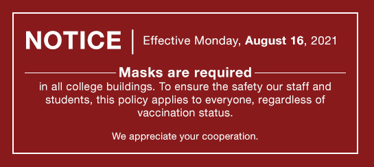 Effective August 10, Masks are required in all college buildings. To ensure the safety our staff and students, this policy applies to everyone, regardless of vaccination status. We appreciate your cooperation.