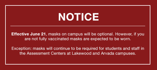 Effective June 21, masks on campus will be optional. However, if you are not fully vaccinated masks are expected to be worn.  Exception: masks will continue to be required for students and staff in the Assessment Centers at Lakewood and Arvada campuses.