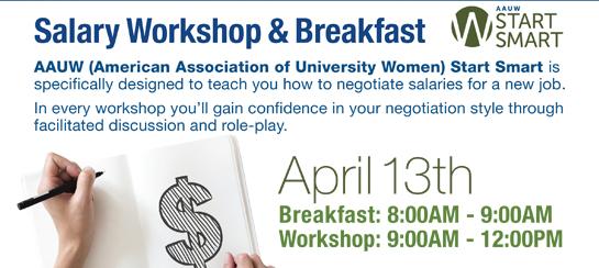 AAUW Salary Negotiation Workshop & Breakfast  April 13 Breakfast 8:00-9:00 Workshop 9:00-12:00 Grey's/Torrey's
