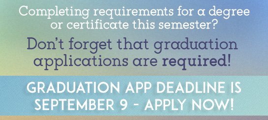 Completing requirements for a degree or certicificate this semester? Don't forget that graudation applications are required! Graduation App Deadline is September 9, 2015 - Apply now!