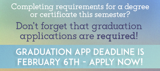 Completing requirements for a degree or certicificate this semester? Don't forget that graudation applications are required! Graduation App Deadline is February 6th, 2019 - Apply now!