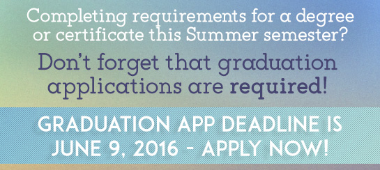 Are you completing the requirements for a degree or certificate this Summer semester?  Don't forget, graduation applications are required.  Don't' miss the June 9 deadline --submit your Certificate/Degree application now!