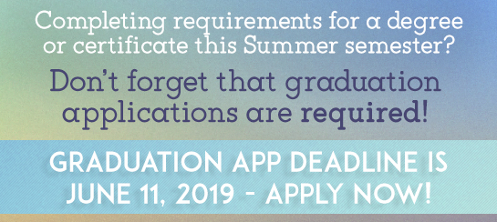 Completing requirements for a degree or certicificate this semester? Don't forget that graudation applications are required! Graduation App Deadline is June 11th, 2019 - Apply now!