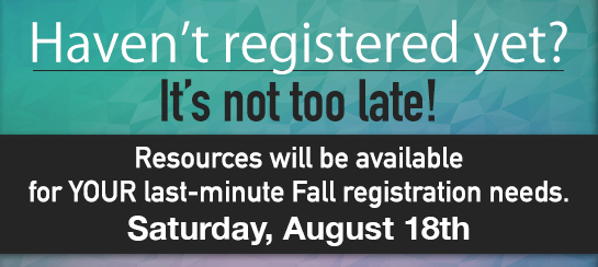 Haven't Registered Yet? It's not too late! Resources will be available for last-minute Fall registration needs.
