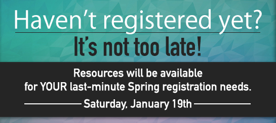 Haven't Registered Yet? It's not too late! Resources will be available for last-minute Spring registration needs.