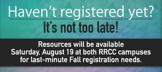 Haven't Registered Yet? It's not too late! Resources will be available Saturday, August 19 at both RRCC campuses for last-minute Fall registration needs.