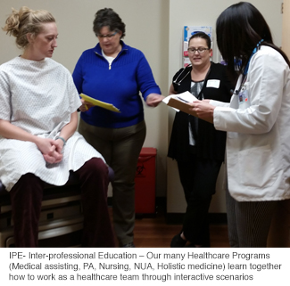 IPE- Inter-professional Education – Our many Healthcare Programs (Medical assisting, PA, Nursing, NUA, Holistic medicine) learn together how to work as a healthcare team through interactive scenarios