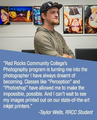 """Red Rocks Community College's photography program is turning me into the photographer I have always dreamt of becoming. Classes like ""Perception"" and ""Photoshop"" have allowed me to make the impossible, possible. And I can't wait to see my images printed out on our state-of-the-art inkjet printers."" - Taylor Wells, RRCC Student"