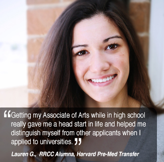 Getting my Associate of Arts while in high school  really gave me a head start in life and helped me  distinguish myself from other applicants when I  applied to universities. Lauren G. RRCC Alumnus, Harvard PreMed Transfer