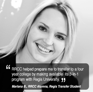 RRCC helped prepare me to transfer to a four  year college by making available  its 3-in-1 program with Regis University. Marlene B., former RRCC student.