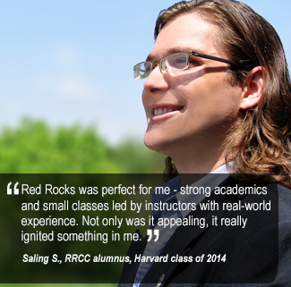 Red Rocks was perfect for me—strong academics and small classes lead by instructors with real-world  experience. Not only was it appealing, it really  ignited something in me.  Saling S., RRCC alumnus, Harvard class of 2014