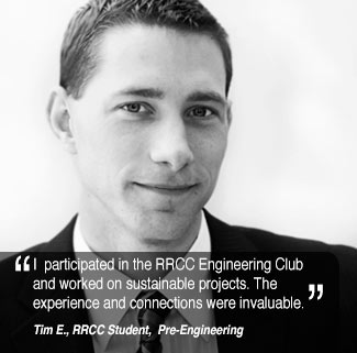 I worked on sustainable projects and participated in the RRCC Engineering Club. The experience  and connections were invaluable.Tim E, RRCC Student,  Pre-Engineering
