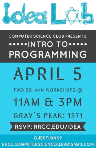 Idea Lab Computer Science Club Presents: Intro to Programming April 5th Two 90-Min Workshops @ 11AM & 3PM Gray's Peak: 1571 RSVP: RRCC.EDU/IDEA Questions? Email rrcc.computerscienceclub@gmail.com